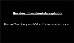 HexakosioihexekontahexaphobiaBecause 'fear of long words ...