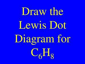 Ppt - Draw The Lewis Dot Diagram For C 6 H 8 Powerpoint Presentation