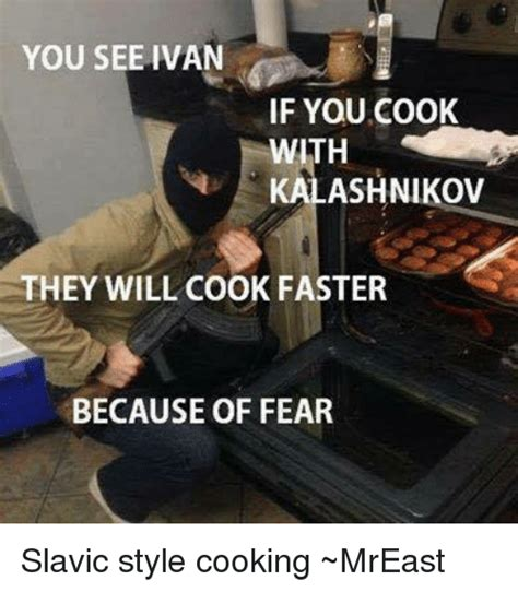 Slavic Memes - you see ivan if you cook kalashnikov they will cook faster because of fear slavic style cooking