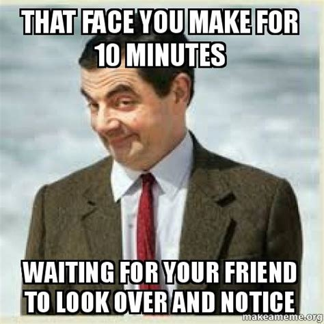 That Face Meme - that face you make for 10 minutes waiting for your friend to look over and notice make a meme