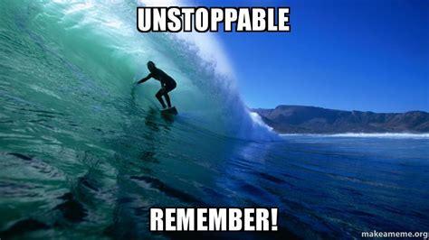 Unstoppable Meme - unstoppable remember make a meme