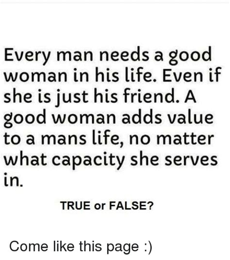 A Good Woman Meme - every man needs a good woman in his life even if she is just his friend a good woman adds value