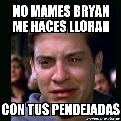 Bryan Meme - meme crying peter parker no mames bryan me haces llorar con tus pendejadas 18048537 memes