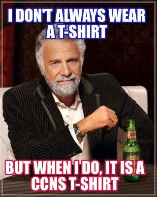 T Shirt Meme Generator - meme creator i don t always wear a t shirt but when i do it is a ccns t shirt meme generator