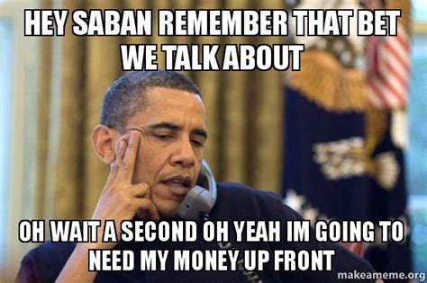 Wait A Second Meme - hey saban remember that bet we talk about oh wait a second oh yeah im going to need my money up