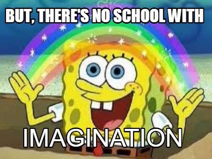 No School Meme - meme creator but there s no school with imagination meme generator at memecreator org