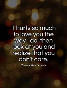 It hurts so much to love you the way I do, then look at ...