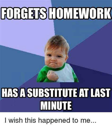 Last Minute Meme - forgets homework hasasubstitute at last minute i wish this happened to me reddit meme on sizzle
