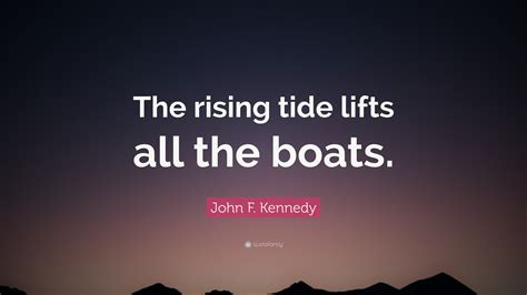 A Rising Tide Lifts All Boats Meaning by F Kennedy Quote The Rising Tide Lifts All The