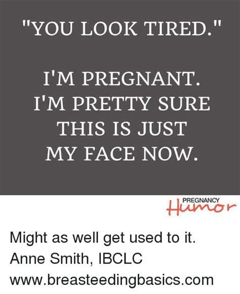 Im Pregnant Meme - you look tired i m pregnant i m pretty sure this is just my face now pregnancy might as well get