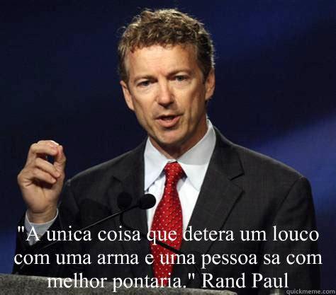 Rand Paul Memes - quot a unica coisa que detera um louco com uma arma e uma pessoa sa com melhor pontaria quot rand paul