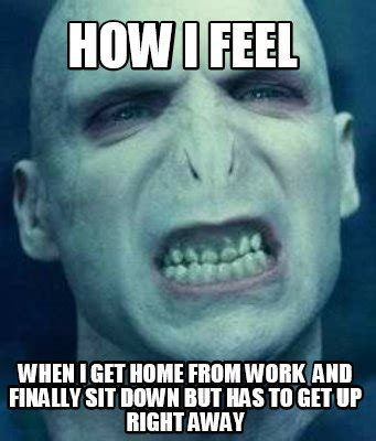 How I Feel Meme - meme creator how i feel when i get home from work and finally sit down but has to get up rig