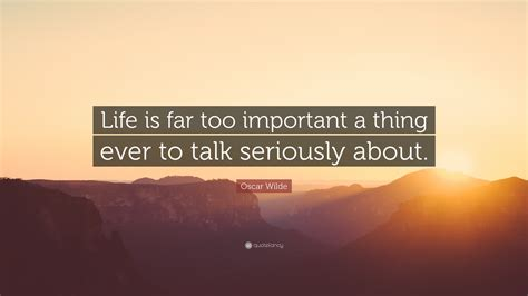 """He is known to have been associated with numerous other thought provoking quotes on these topics like; Oscar Wilde Quote: """"Life is far too important a thing ever to talk seriously about."""" (19 ..."""