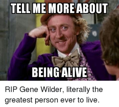 Gene Meme - tell me more about being alive rip gene wilder literally the greatest person ever to live