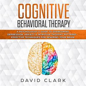 Cognitive Behavioral Therapy A Psychologists Guide To Overcoming Depression Anxiety Intrusive Thought Patterns Effective Techniques For Rewiring Your Brain Psychotherapy Book 2