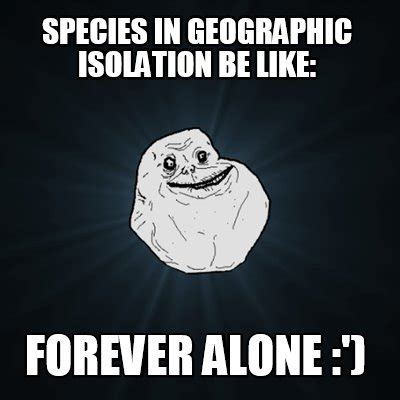 Be Like Meme Creator - meme creator species in geographic isolation be like forever alone meme generator at