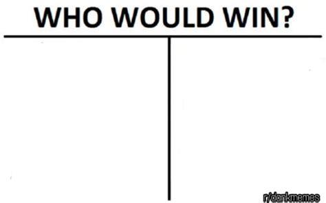 Who Would Win Template Who Would Win Template Dankmemes