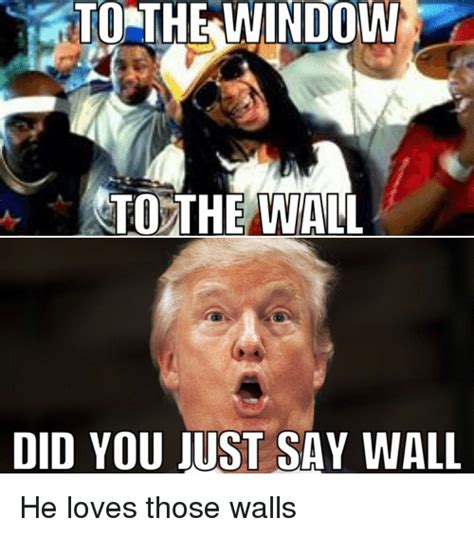 To The Window To The Wall Meme - to the window to the wall did you just say wall he loves those walls love meme on sizzle