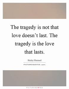 The tragedy is not that love doesn't last. The tragedy is ...