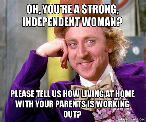 Independent Woman Meme - oh you re a strong independent woman please tell us how living at home with your parents is