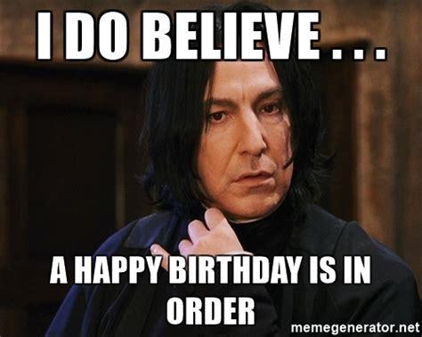 Snape Meme Generator - i do believe a happy birthday is in order professor snape meme generator