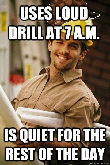 Meme Construction - uses loud drill at 7 a m is quiet for the rest of the day scumbag construction worker quickmeme