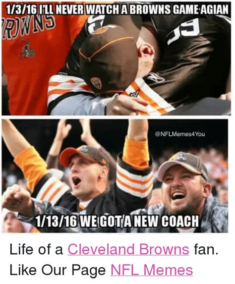 Browns Memes - 1i3i16 ill never watch a browns gameagian nflmemes4you 11316 wegota new coach life of a