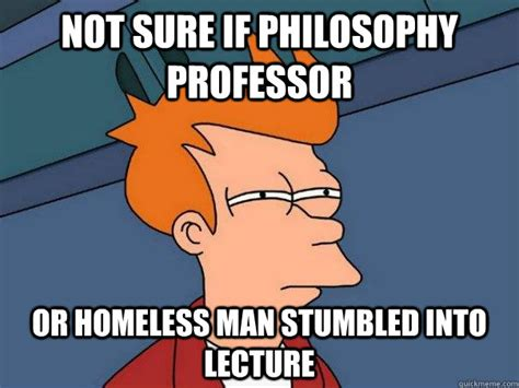 Philosophical Memes - not sure if philosophy professor or homeless man stumbled into lecture futurama fry quickmeme