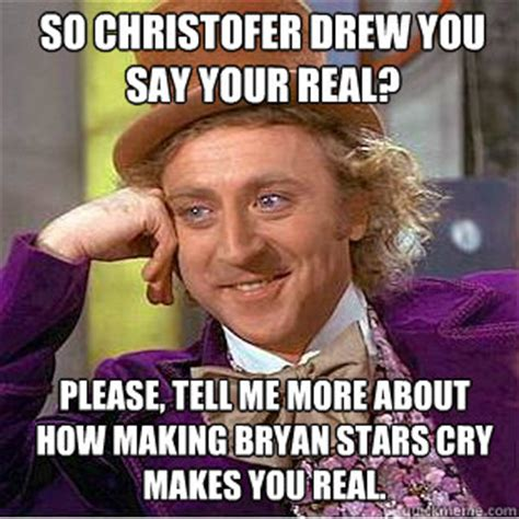 Willy Wonka Tell Me More Meme - so christofer drew you say your real please tell me more about how making bryan stars cry