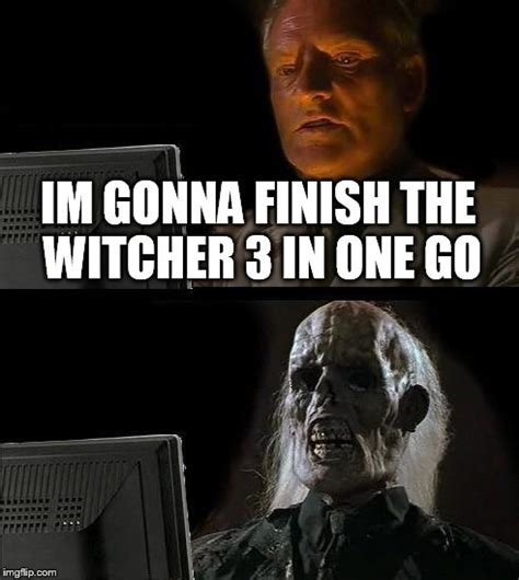 Witcher 3 Memes - ill just wait here meme imgflip