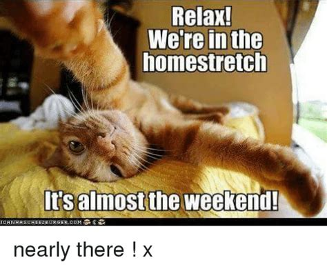 Relax Meme - relax we re in the homestretch lts almost the weekend ganhaschee2eeurgercom nearly there x