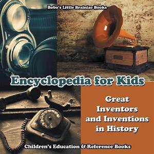 Encyclopedia For Kids Great Inventors And Inventions In