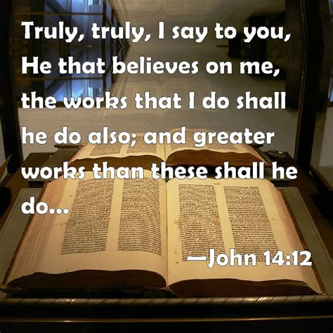 John 1412 Truly, Truly, I Say To You, He That Believes On Me, The Works That I Do Shall He Do