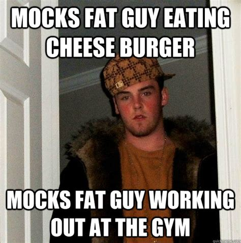 Fat Guy Meme - mocks fat guy eating cheese burger mocks fat guy working out at the gym scumbag steve quickmeme