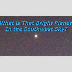 What Is That Bright Planet In The Southwest Sky?  Youtube