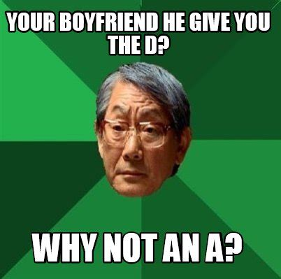 The D Meme - meme creator your boyfriend he give you the d why not an a meme generator at memecreator org