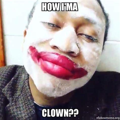 How Can I Make Memes - how i ma clown how i m a clown make a meme