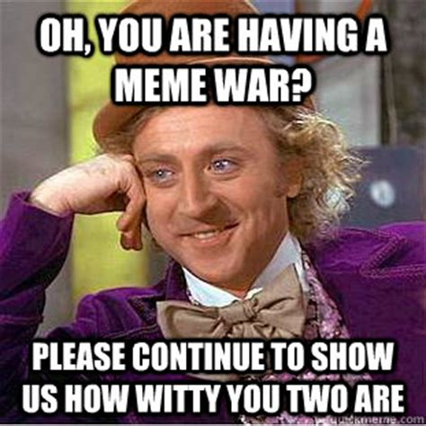 Continue Meme - oh you are having a meme war please continue to show us how witty you two are psychotic