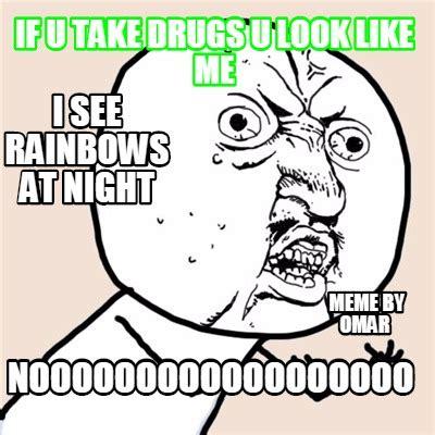 Take All The Drugs Meme - meme creator if u take drugs u look like me noooooooooooooooooo meme by omar i see rainbows