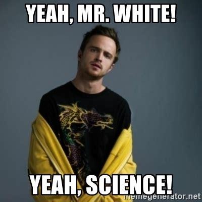 Yeah Science Meme - yeah mr white yeah science jesse pinkman meme generator