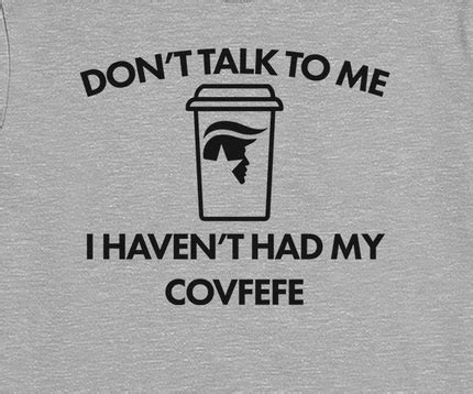 """At the same time, coffee drinkers have specific habits, and these memes are great ways to express the stereotype without any hard feelings. """"Don't Talk to Me, I Haven't Had My Covfefe"""" Shirt @ That ..."""