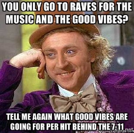 Good Vibes Meme - you only go to raves for the music and the good vibes memes com