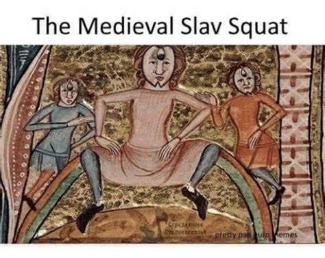 Slav Memes - the medieval slav squat pretty pan uto emes squat meme on sizzle