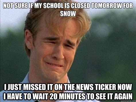 School Tomorrow Meme - not sure if my school is closed tomorrow for snow i just missed it on the news ticker now i have