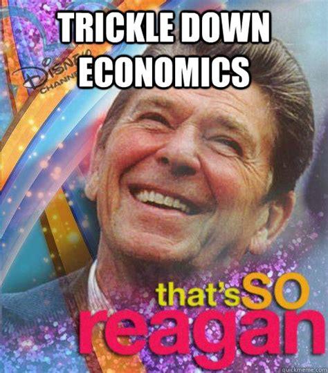 Economics Meme - trickle down economics thats so reagan quickmeme