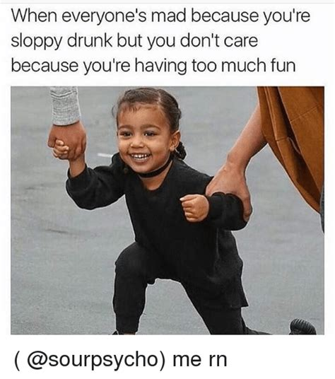 Drunk Girl Meme - when everyone s mad because you re sloppy drunk but you don t care because you re having too