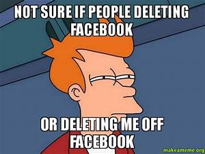 not sure if people deleting facebook or deleting me off ...