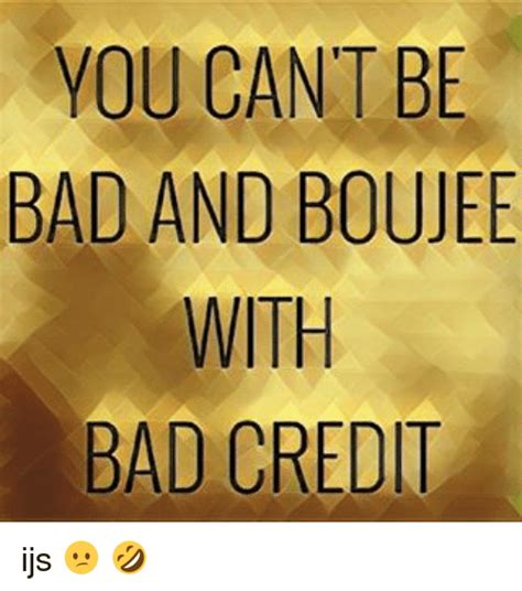 Bad Credit Meme - you cant be bad and boujee with bad credit ijs meme on me me