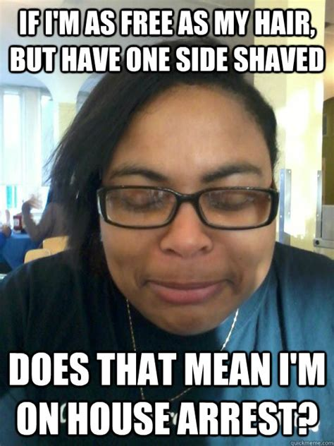 Shaved Meme - if i m as free as my hair but have one side shaved does that mean i m on house arrest