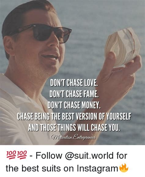 Chase You Meme - dont chase love dont chase fame dontchase money chase being the best version of yourself and